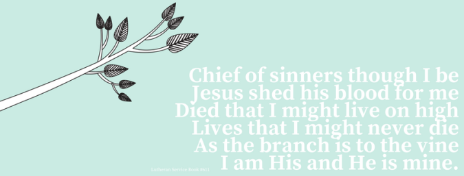 Chief of sinners though I beJesus shed his blood for meDied that I might never dieLived that I might live on highAs the branch is to the vineI am His and He is mine.