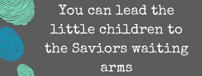 You can lead the little children to the Saviors waiting arms.png