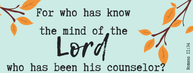 For who has know the mind of the Lord, who has been his counselour (1).png