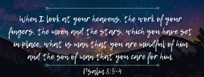When I look at your heavens, the work of your fingers, the mood and the stars, which you have set in place, what is man that you are mindful of him and the son of man that you care for him..png