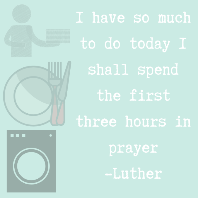 I have so much to do today I shall spend the first three hours in prayer-Luther.png